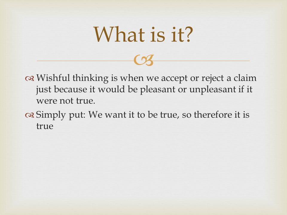 What is it Wishful thinking is when we accept or reject a claim just because it would be pleasant or unpleasant if it were not true.