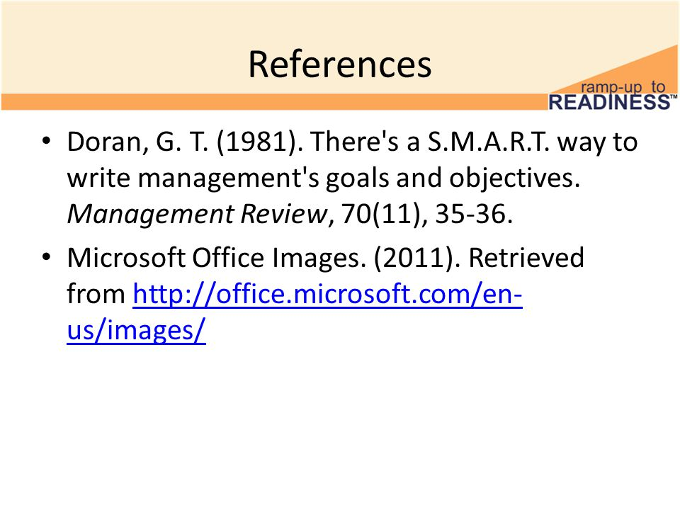 References Doran, G. T. (1981). There s a S.M.A.R.T. way to write management s goals and objectives. Management Review, 70(11), 35-36.