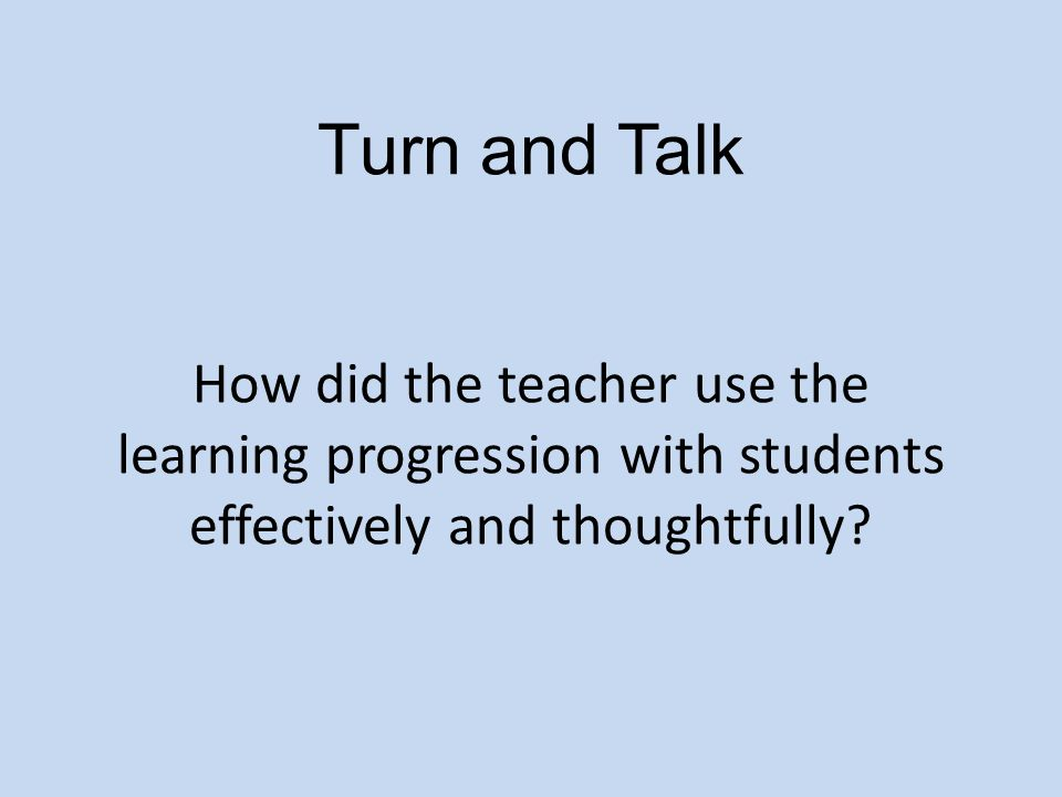 Turn and Talk How did the teacher use the learning progression with students effectively and thoughtfully