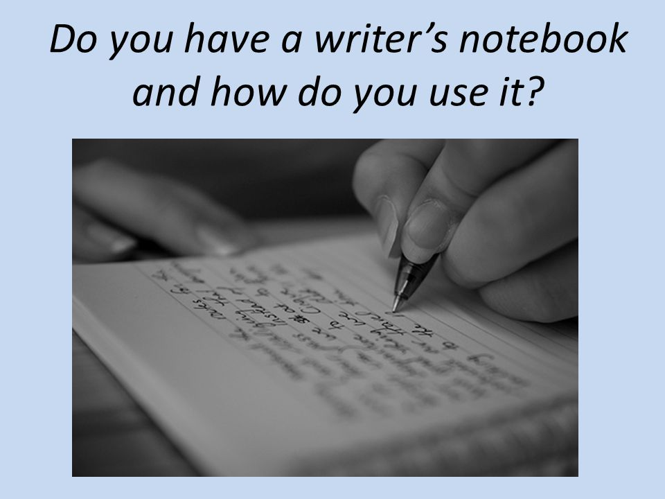 Do you have a writer's notebook and how do you use it