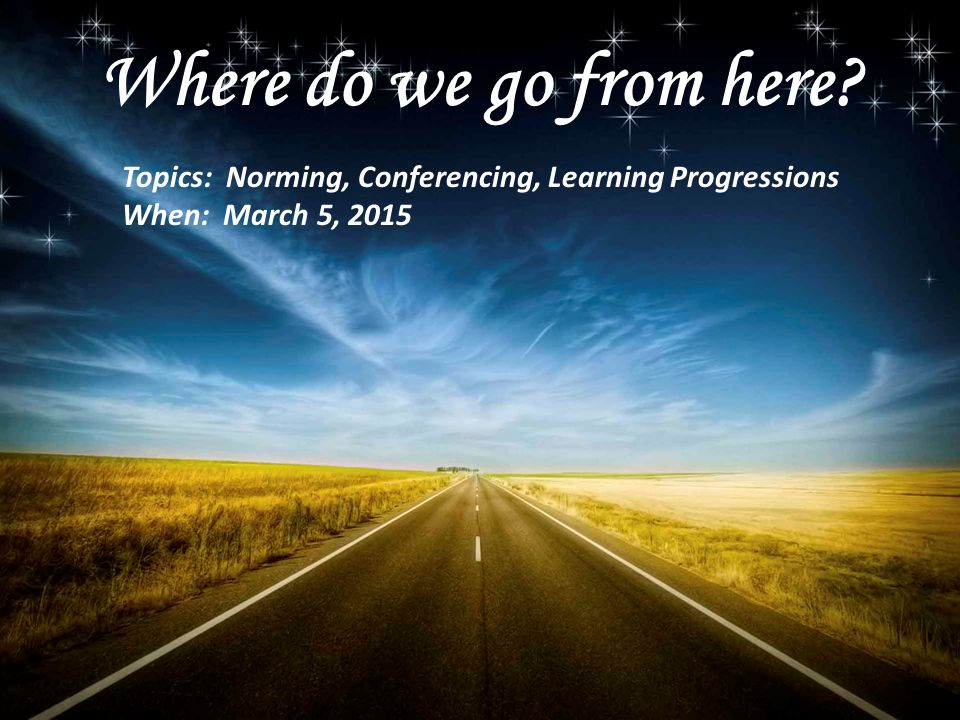 Where do we go from here. Topics: Norming, Conferencing, Learning Progressions.