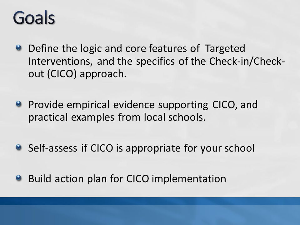 Goals Define the logic and core features of Targeted Interventions, and the specifics of the Check-in/Check-out (CICO) approach.