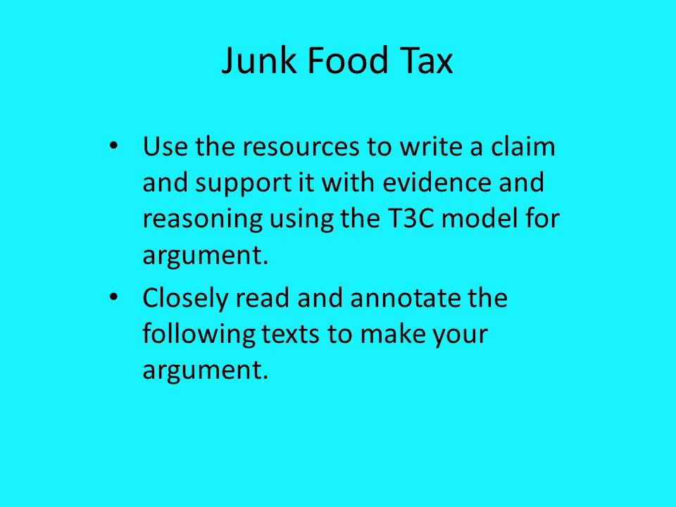 Junk Food Tax Use the resources to write a claim and support it with evidence and reasoning using the T3C model for argument.