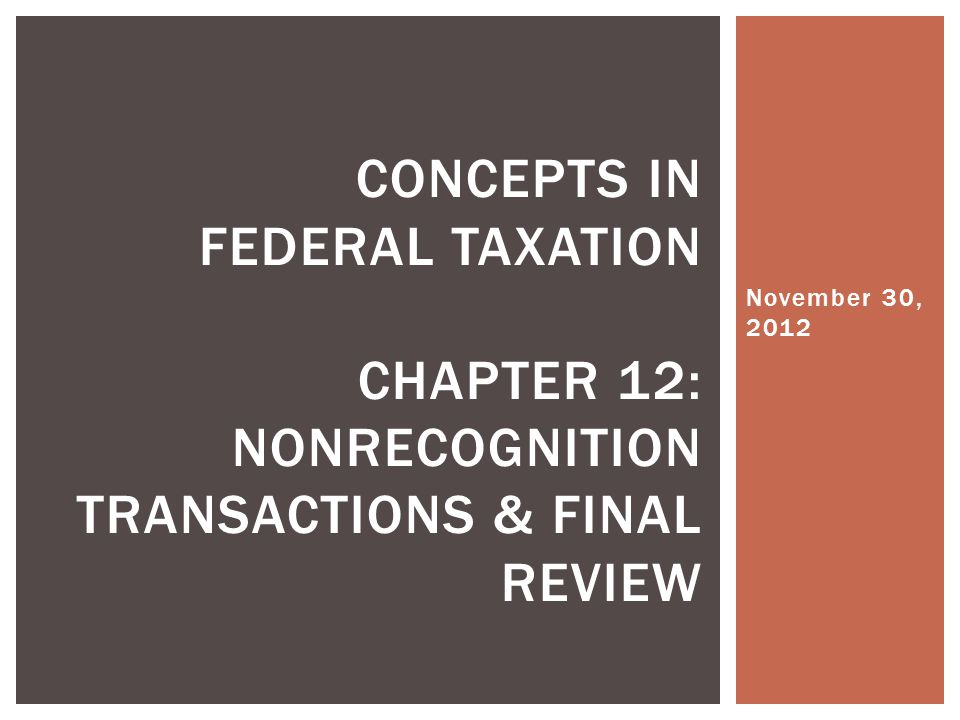 November 30, 2012 Concepts in Federal Taxation Chapter 12: nonrecognition transactions & Final review.