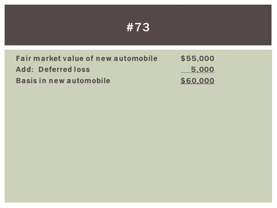 #73 Fair market value of new automobile $55,000 Add: Deferred loss 5,000 Basis in new automobile $60,000