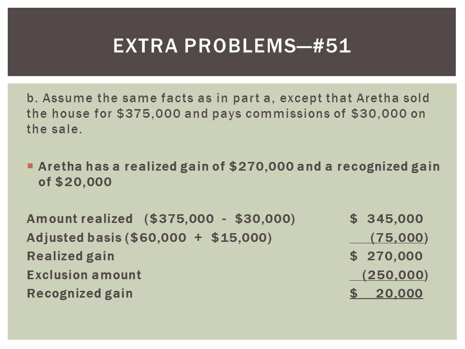 Extra problems—#51 b. Assume the same facts as in part a, except that Aretha sold the house for $375,000 and pays commissions of $30,000 on the sale.