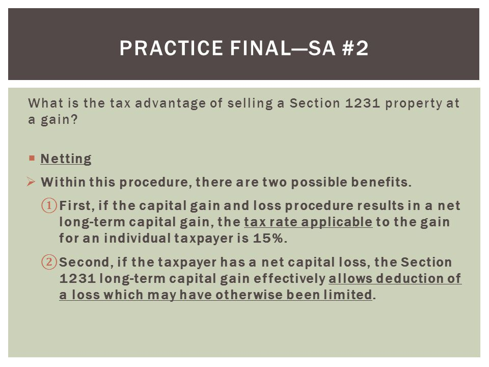 Practice final—SA #2 What is the tax advantage of selling a Section 1231 property at a gain Netting.