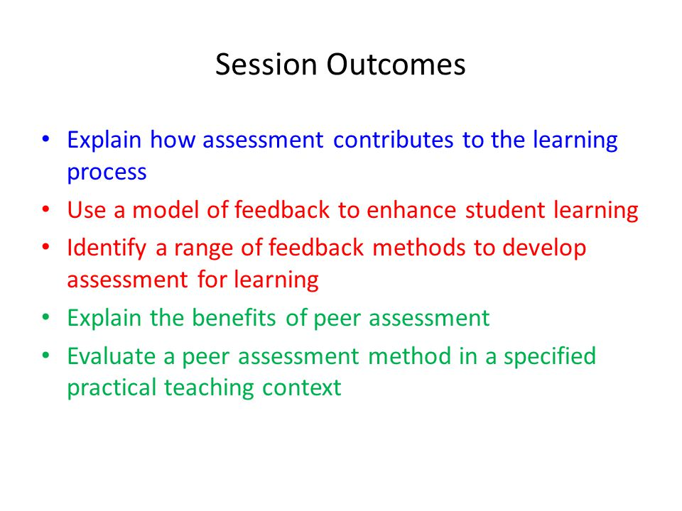 Session Outcomes Explain how assessment contributes to the learning process. Use a model of feedback to enhance student learning.