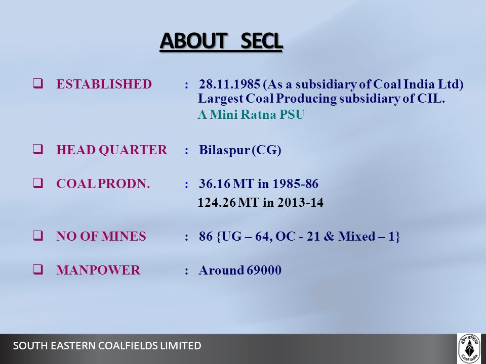 ABOUT SECL ESTABLISHED : 28.11.1985 (As a subsidiary of Coal India Ltd) Largest Coal Producing subsidiary of CIL.