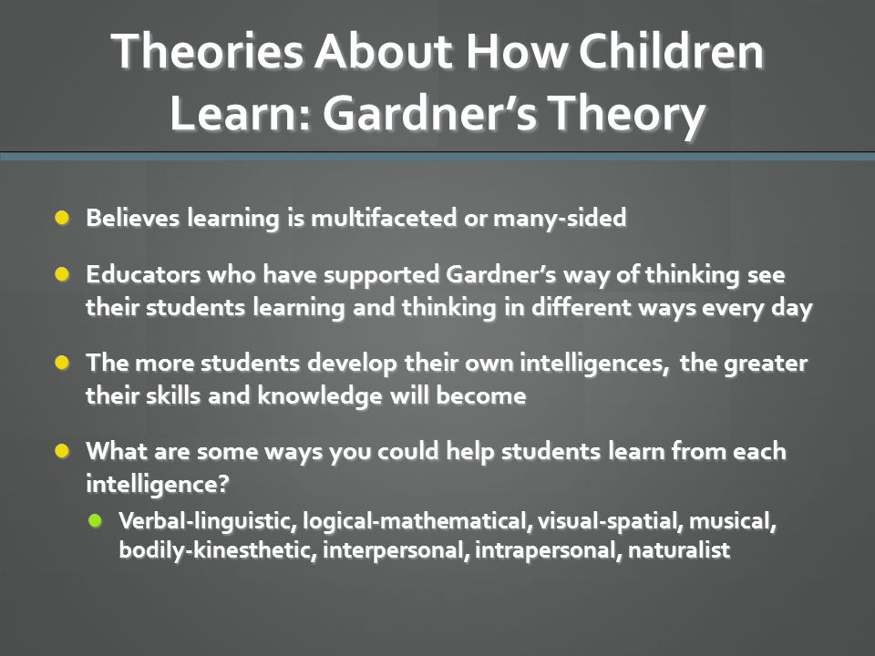theories of how children learn Child development theories have emerged to help us better understand the many forces that influence how children learn and grow explore some of the best-know child development theories.