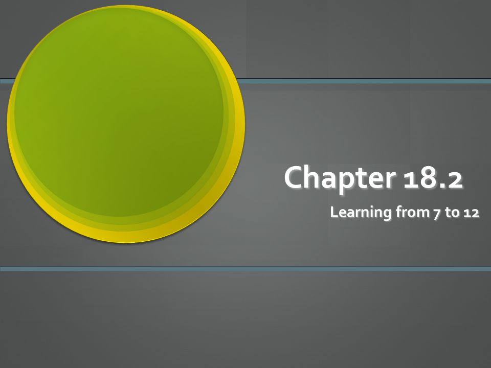 Chapter 18.2 Learning from 7 to 12
