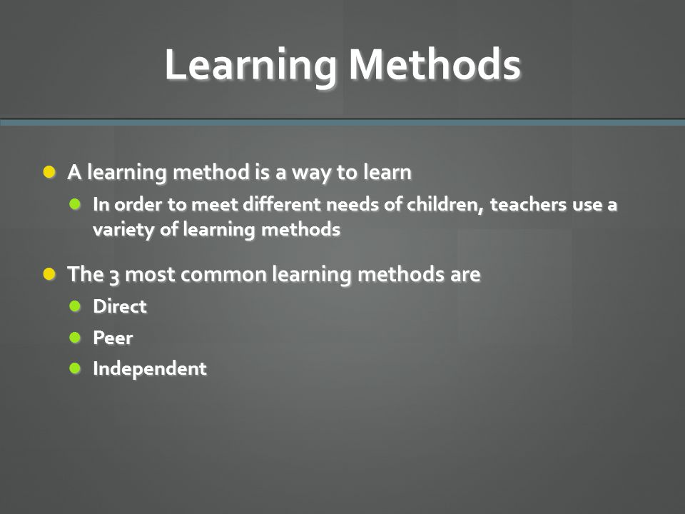 Learning Methods A learning method is a way to learn