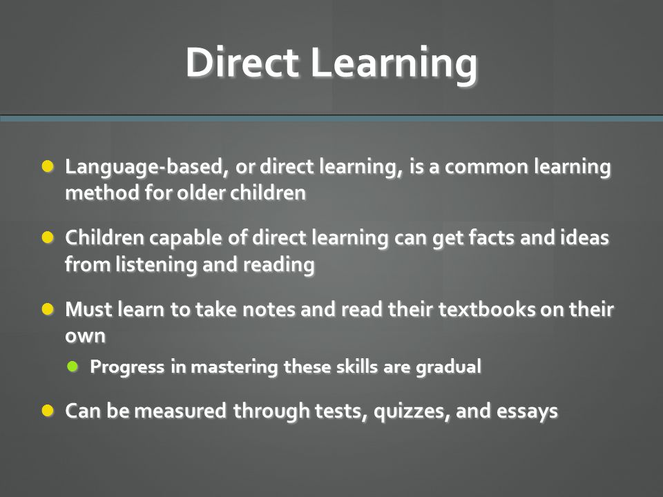 Direct Learning Language-based, or direct learning, is a common learning method for older children.