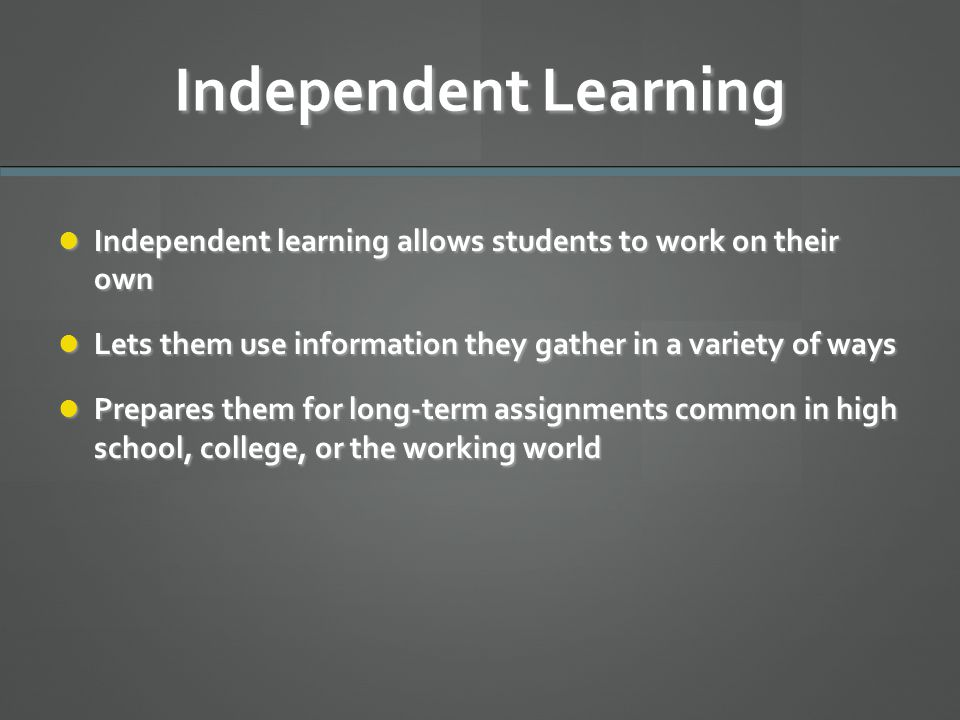 Independent Learning Independent learning allows students to work on their own. Lets them use information they gather in a variety of ways.