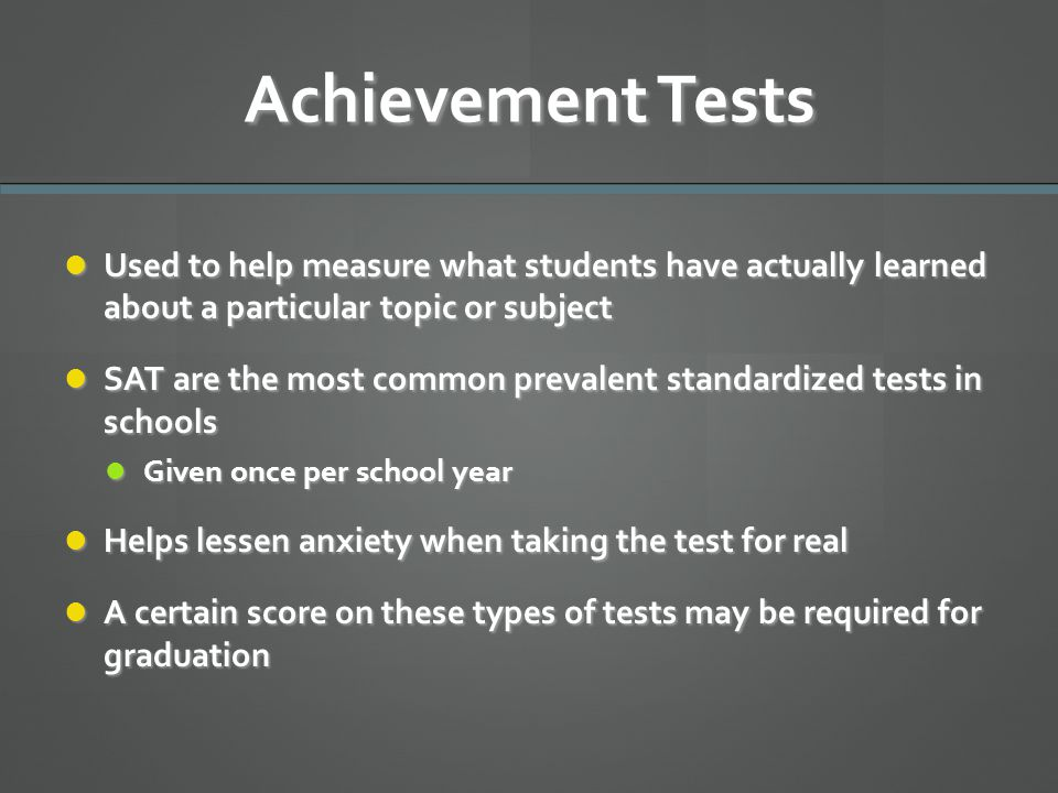 Achievement Tests Used to help measure what students have actually learned about a particular topic or subject.
