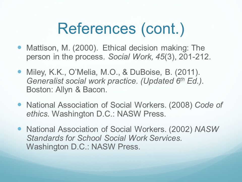 References (cont.) Mattison, M. (2000). Ethical decision making: The person in the process. Social Work, 45(3), 201-212.