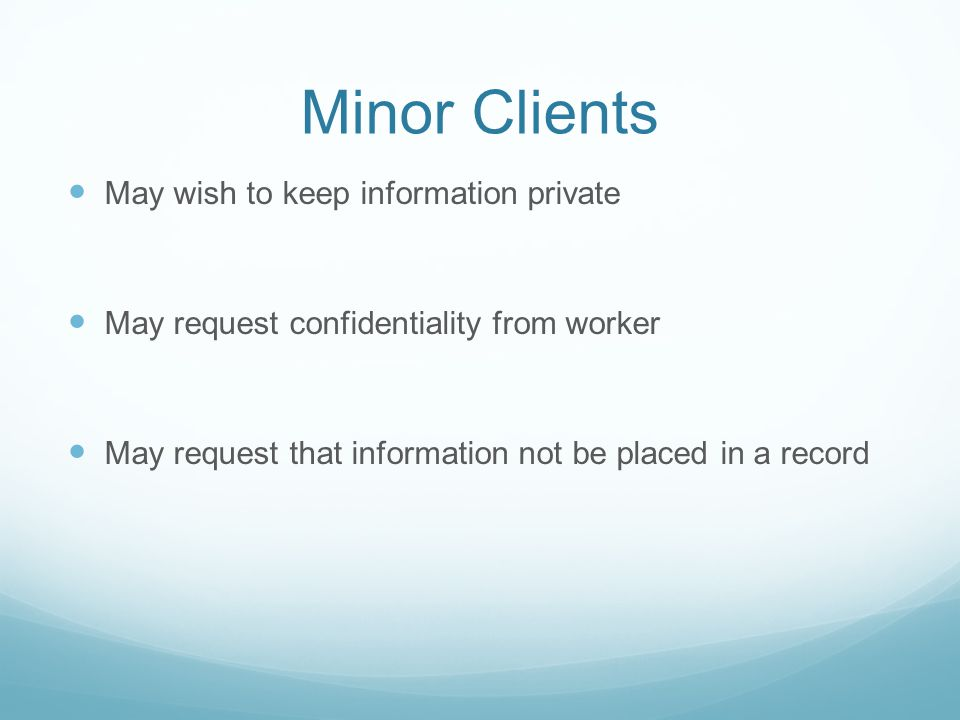 Minor Clients May wish to keep information private