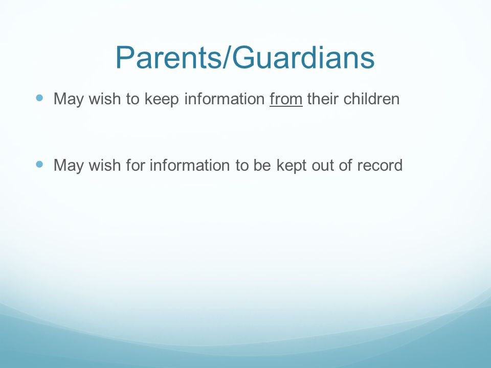 Parents/Guardians May wish to keep information from their children