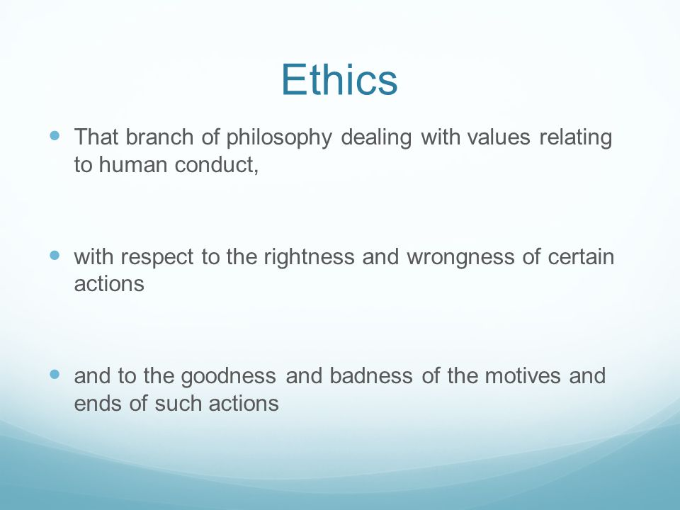 Ethics That branch of philosophy dealing with values relating to human conduct, with respect to the rightness and wrongness of certain actions.