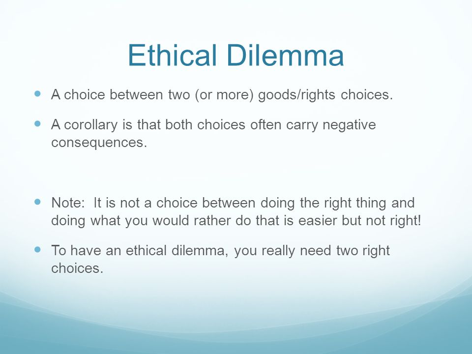 Ethical Dilemma A choice between two (or more) goods/rights choices.
