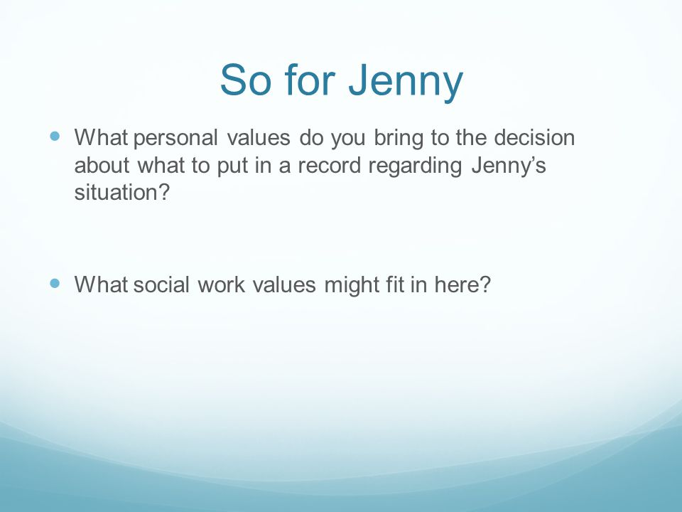 So for Jenny What personal values do you bring to the decision about what to put in a record regarding Jenny's situation