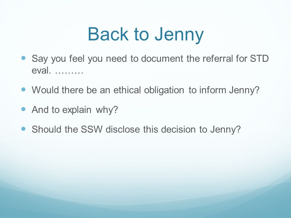 Back to Jenny Say you feel you need to document the referral for STD eval. ……… Would there be an ethical obligation to inform Jenny