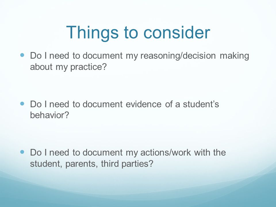 Things to consider Do I need to document my reasoning/decision making about my practice Do I need to document evidence of a student's behavior