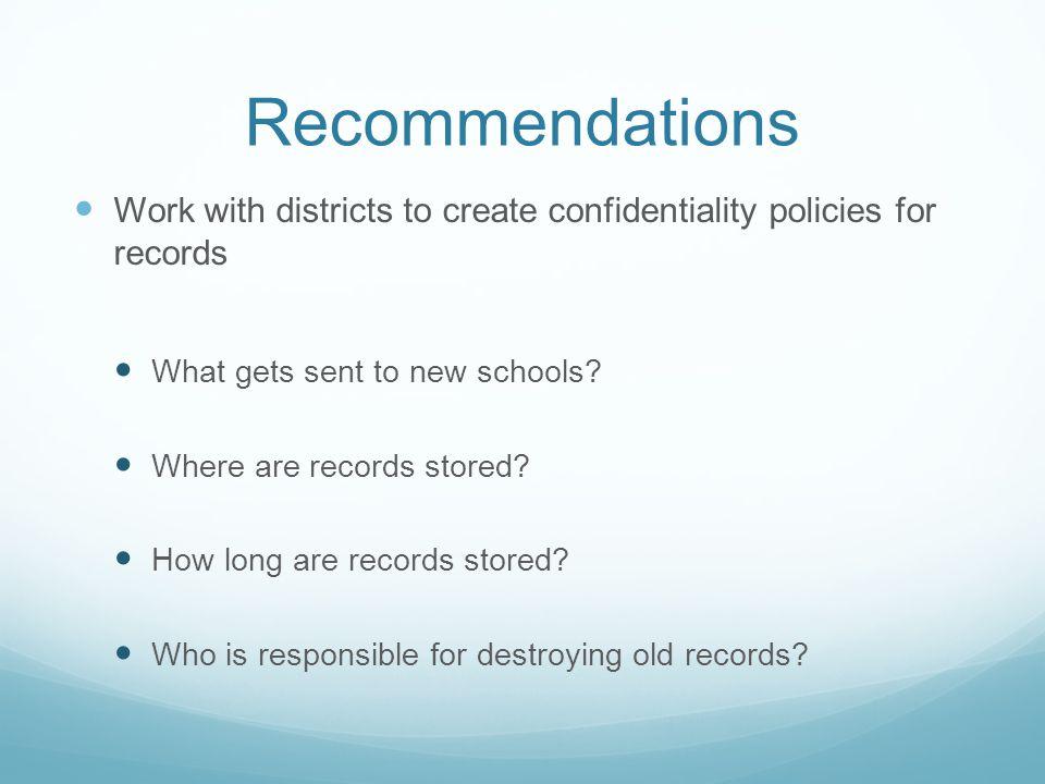 Recommendations Work with districts to create confidentiality policies for records. What gets sent to new schools