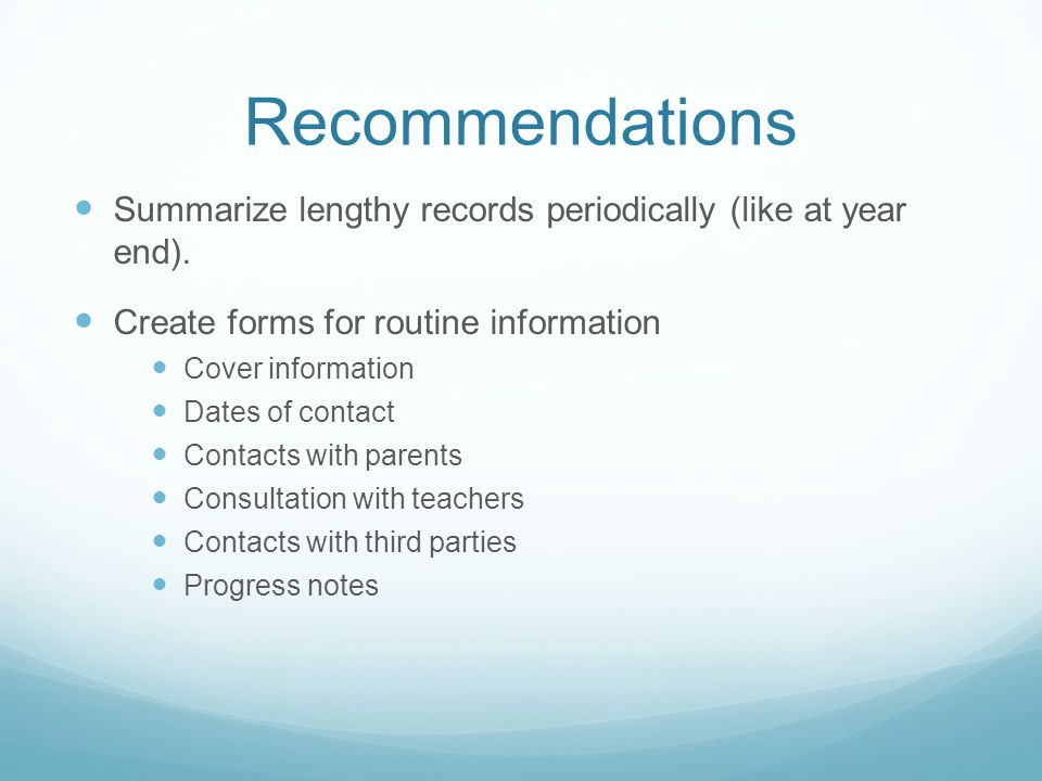 Recommendations Summarize lengthy records periodically (like at year end). Create forms for routine information.