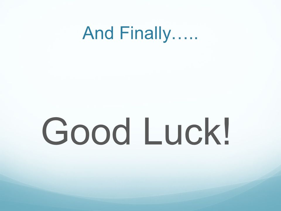 And Finally….. Good Luck!