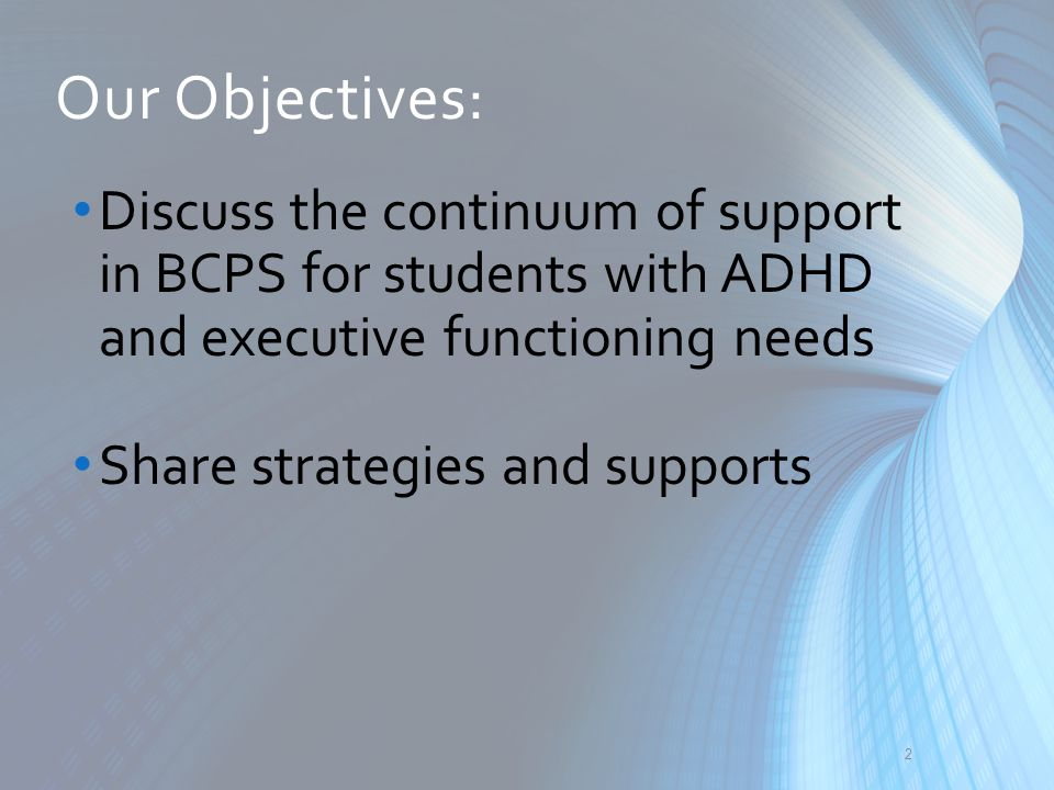 Our Objectives: Discuss the continuum of support in BCPS for students with ADHD and executive functioning needs.