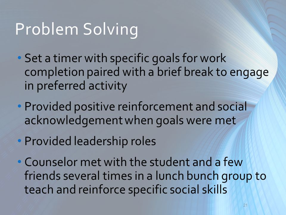 Problem Solving Set a timer with specific goals for work completion paired with a brief break to engage in preferred activity.
