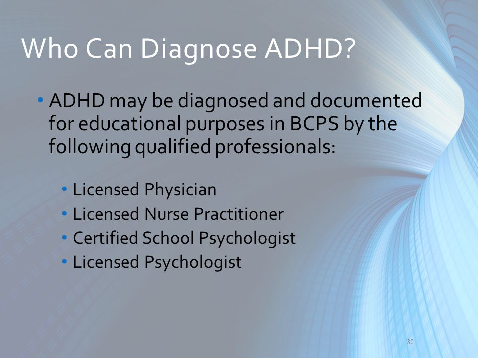 Who Can Diagnose ADHD ADHD may be diagnosed and documented for educational purposes in BCPS by the following qualified professionals: