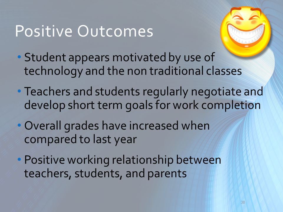 Positive Outcomes Student appears motivated by use of technology and the non traditional classes.