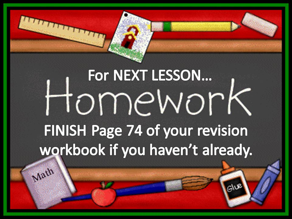FINISH Page 74 of your revision workbook if you haven't already.