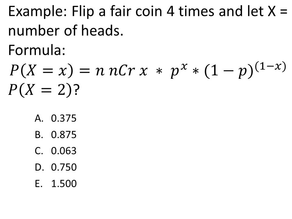 Example: Flip a fair coin 4 times and let X = number of heads