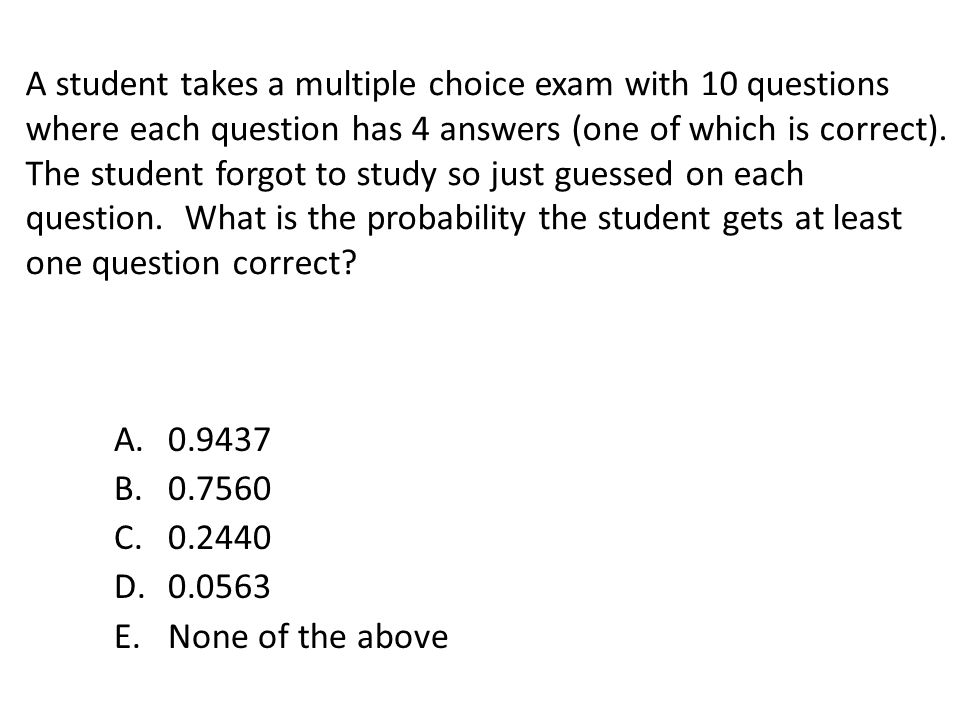 A student takes a multiple choice exam with 10 questions where each question has 4 answers (one of which is correct). The student forgot to study so just guessed on each question. What is the probability the student gets at least one question correct
