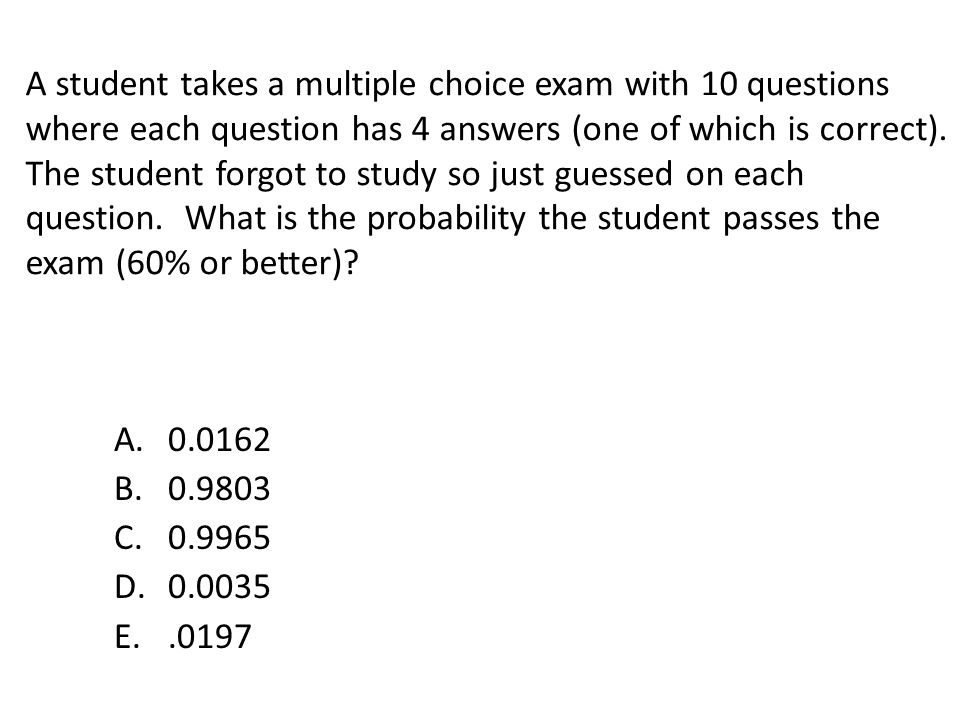 A student takes a multiple choice exam with 10 questions where each question has 4 answers (one of which is correct). The student forgot to study so just guessed on each question. What is the probability the student passes the exam (60% or better)