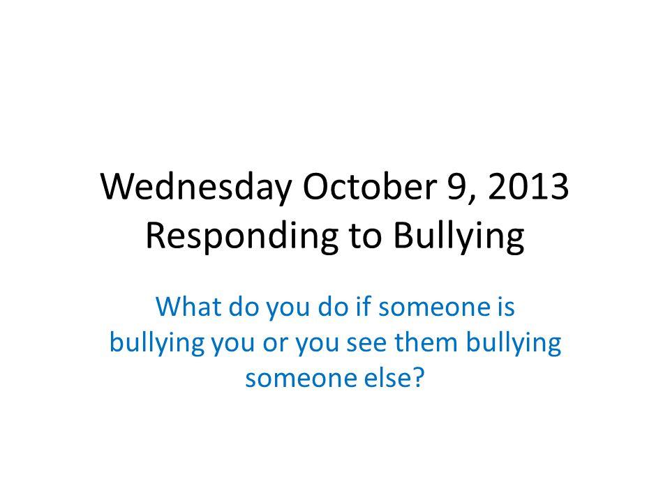 Wednesday October 9, 2013 Responding to Bullying