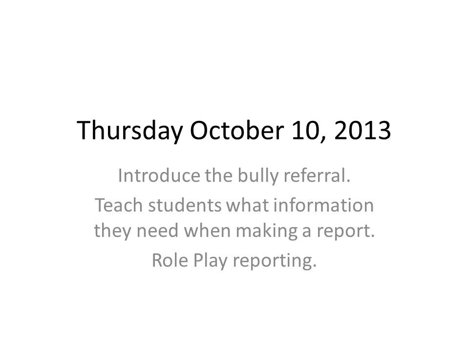 Thursday October 10, 2013 Introduce the bully referral.