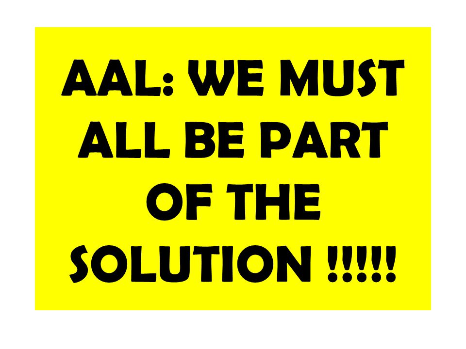 AAL: WE MUST ALL BE PART OF THE SOLUTION !!!!!