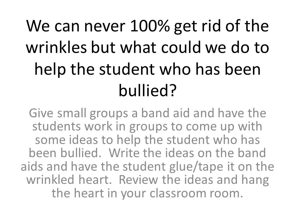 We can never 100% get rid of the wrinkles but what could we do to help the student who has been bullied