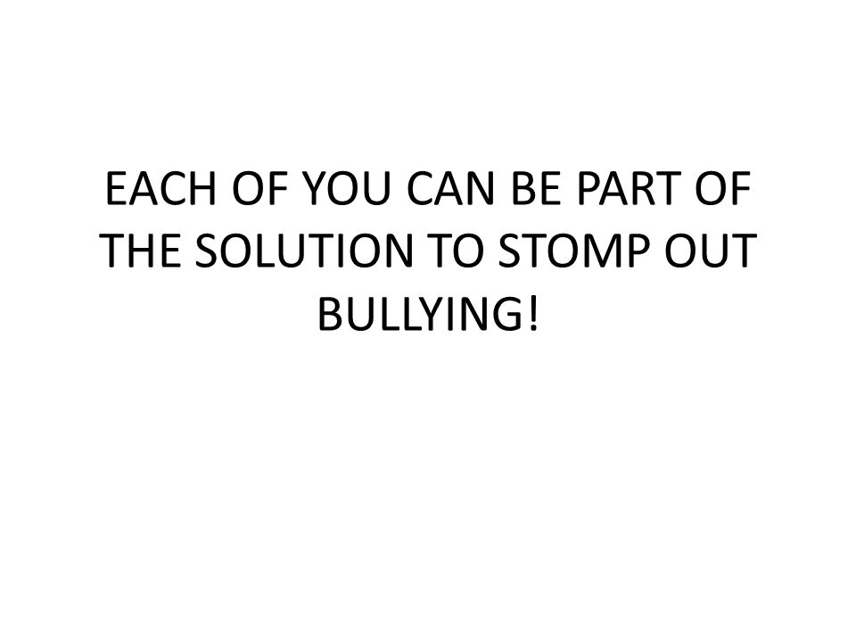 EACH OF YOU CAN BE PART OF THE SOLUTION TO STOMP OUT BULLYING!