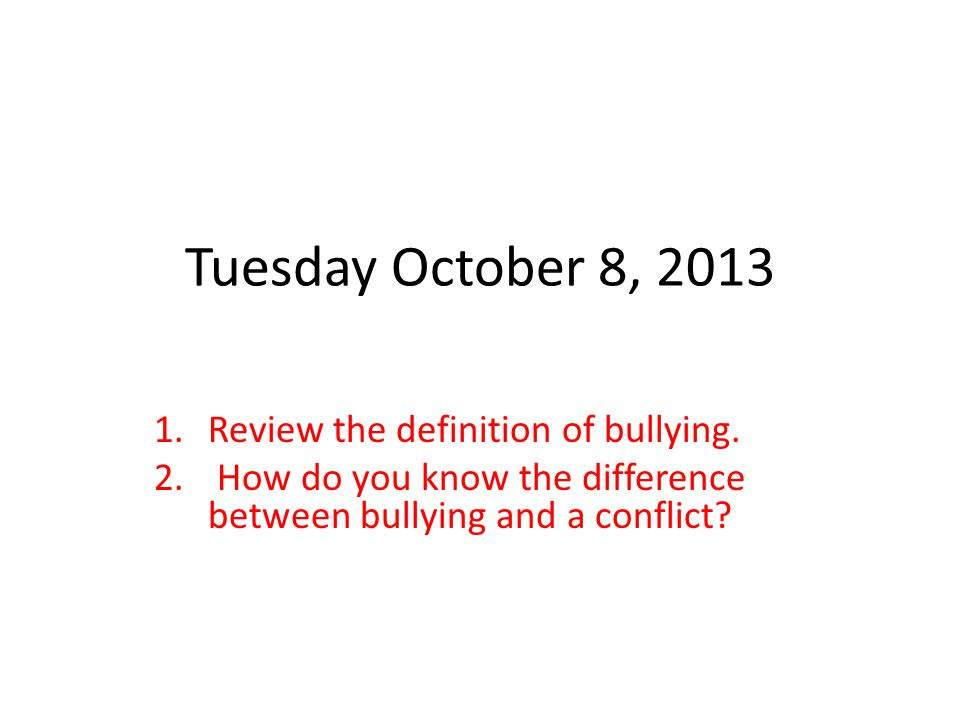 Tuesday October 8, 2013 Review the definition of bullying.