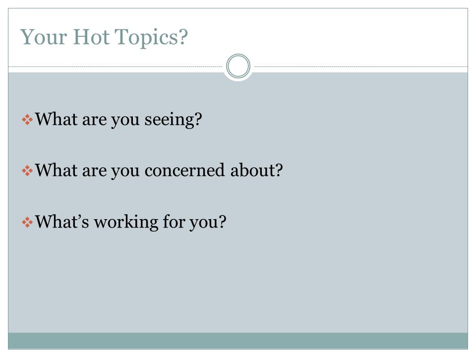 Your Hot Topics What are you seeing What are you concerned about