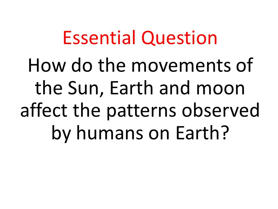 Essential Question How do the movements of the Sun, Earth and moon affect the patterns observed by humans on Earth