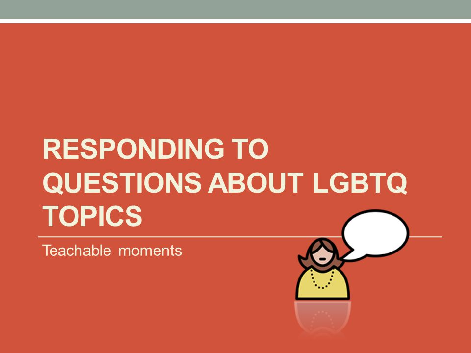 RESPONDING TO QUESTIONS ABOUT LGBTQ TOPICS