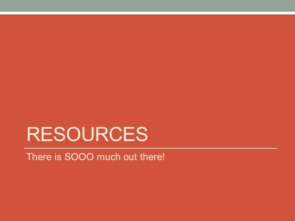 Resources There is SOOO much out there!