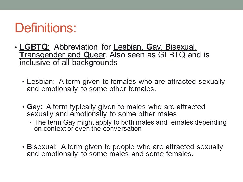 Definitions: LGBTQ: Abbreviation for Lesbian, Gay, Bisexual, Transgender and Queer. Also seen as GLBTQ and is inclusive of all backgrounds.