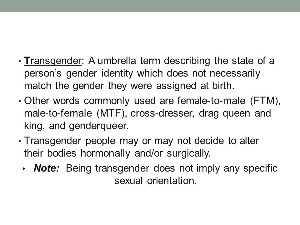 Transgender: A umbrella term describing the state of a person's gender identity which does not necessarily match the gender they were assigned at birth.